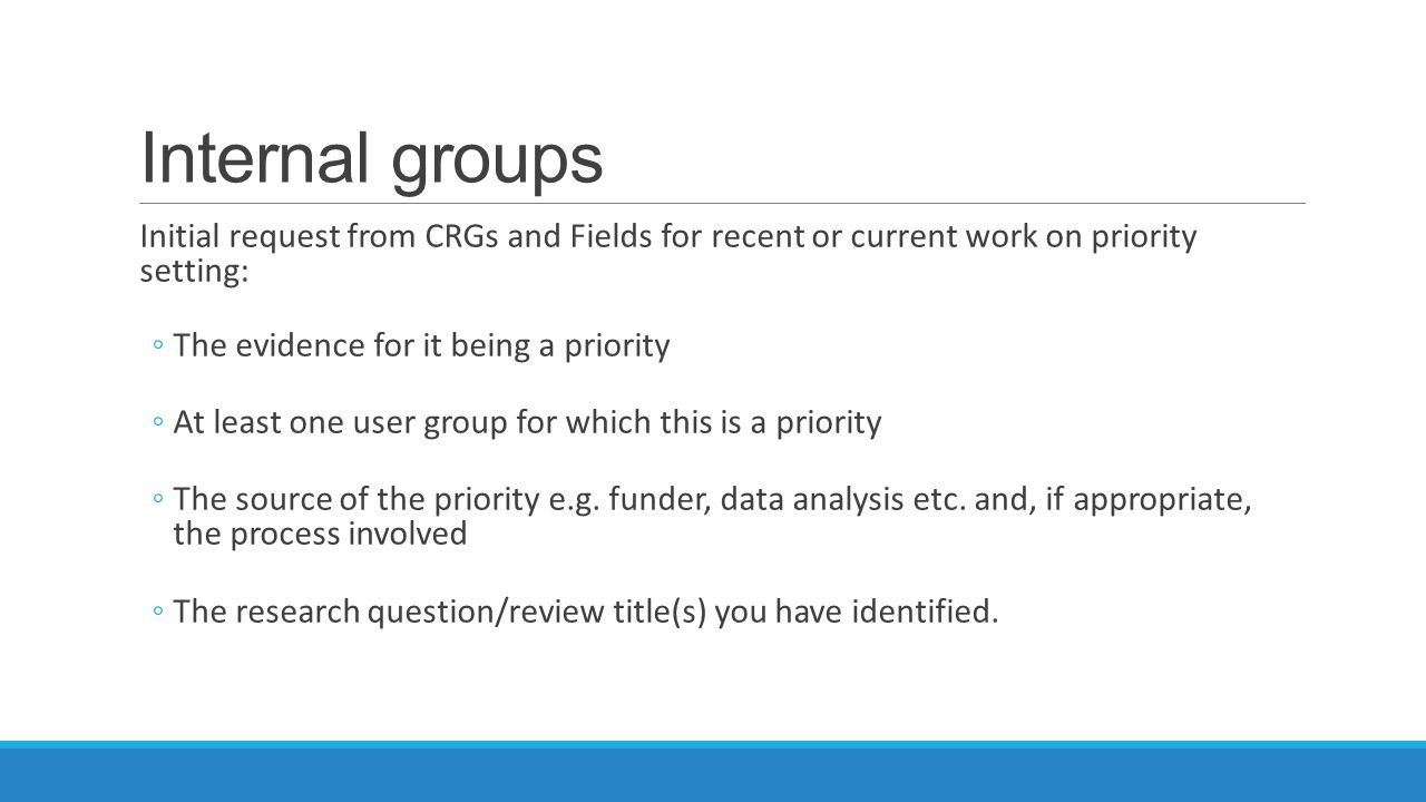 Internal groups Initial request from CRGs and Fields for recent or current work on priority setting: ◦The evidence for it being a priority ◦At least one user group for which this is a priority ◦The source of the priority e.g.