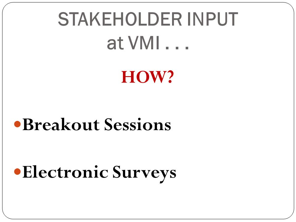 STAKEHOLDER INPUT at VMI... HOW Breakout Sessions Electronic Surveys