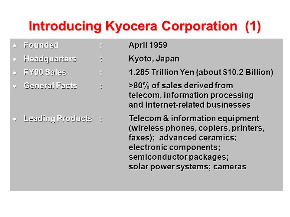 Introducing Kyocera Corporation (2)  Workforce: Approximately 42,000 worldwide  Research and Development Centers: Central Research Center, Kagoshima Yokohama Research Center, Yokohama Keihanna Research Center, Kyoto Kyocera Mita R&D Center, Osaka Advanced Ceramics Technology Center, Vancouver, WA, U.S.A.