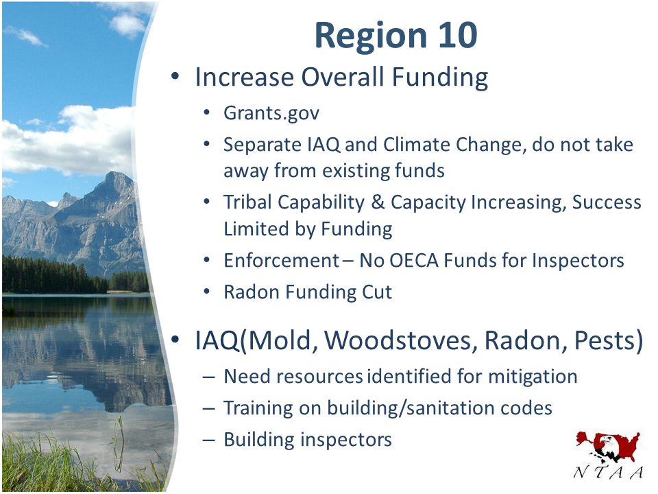 Region 10 Increase Overall Funding Grants.gov Separate IAQ and Climate Change, do not take away from existing funds Tribal Capability & Capacity Increasing, Success Limited by Funding Enforcement – No OECA Funds for Inspectors Radon Funding Cut IAQ(Mold, Woodstoves, Radon, Pests) – Need resources identified for mitigation – Training on building/sanitation codes – Building inspectors