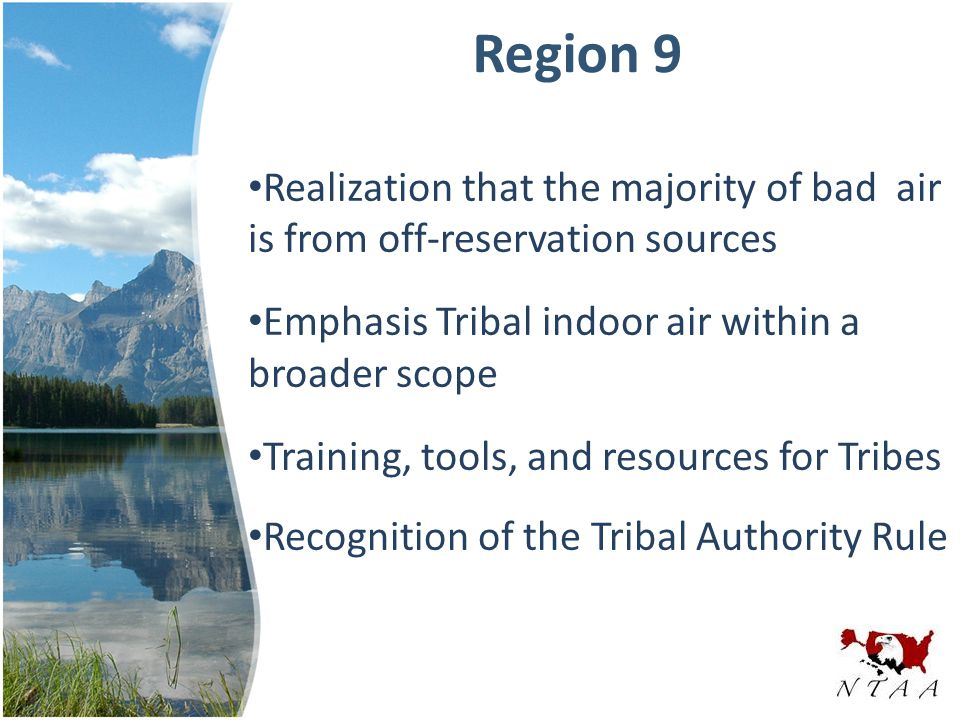 Region 9 Realization that the majority of bad air is from off-reservation sources Emphasis Tribal indoor air within a broader scope Training, tools, and resources for Tribes Recognition of the Tribal Authority Rule