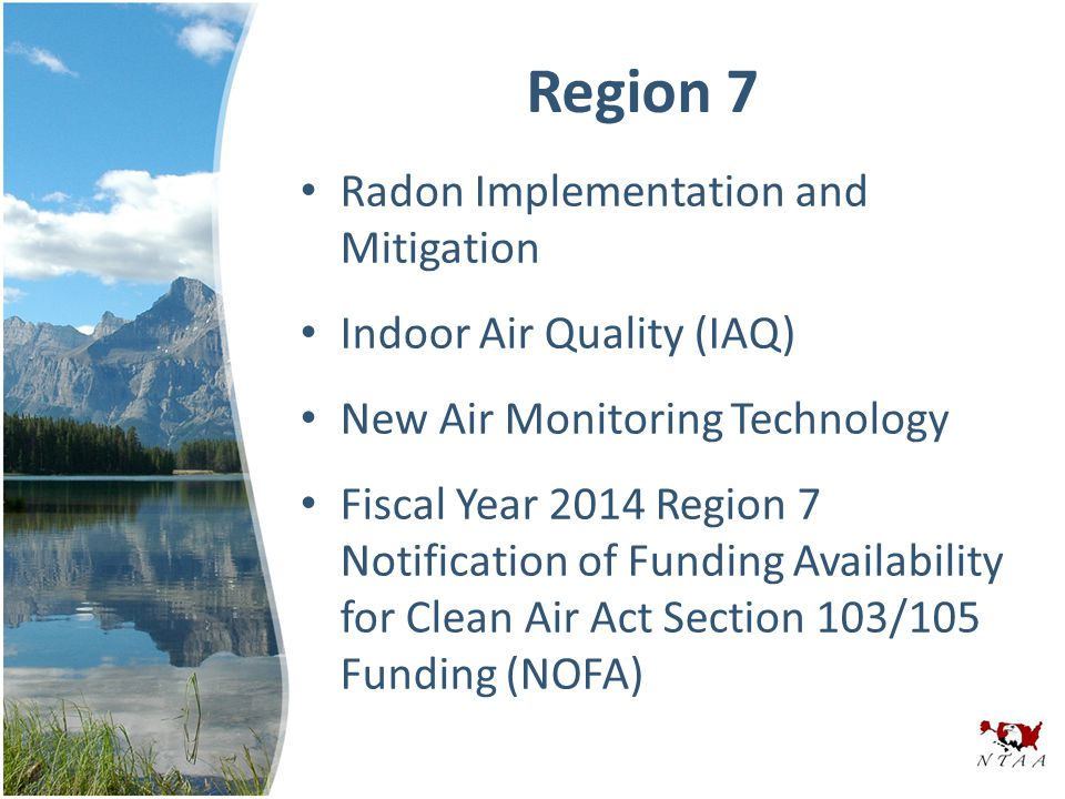 Region 7 Radon Implementation and Mitigation Indoor Air Quality (IAQ) New Air Monitoring Technology Fiscal Year 2014 Region 7 Notification of Funding Availability for Clean Air Act Section 103/105 Funding (NOFA)