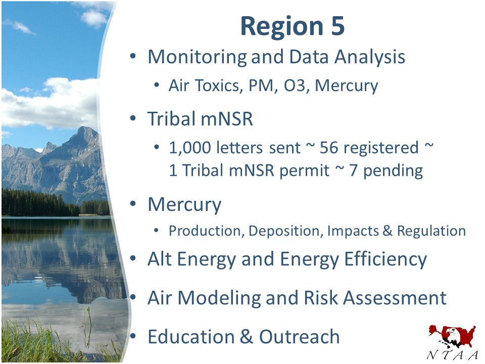 Region 5 Monitoring and Data Analysis Air Toxics, PM, O3, Mercury Tribal mNSR 1,000 letters sent ~ 56 registered ~ 1 Tribal mNSR permit ~ 7 pending Mercury Production, Deposition, Impacts & Regulation Alt Energy and Energy Efficiency Air Modeling and Risk Assessment Education & Outreach