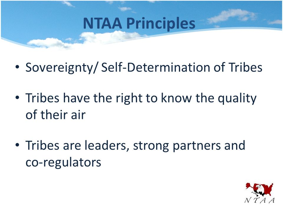NTAA Principles Sovereignty/ Self-Determination of Tribes Tribes have the right to know the quality of their air Tribes are leaders, strong partners and co-regulators
