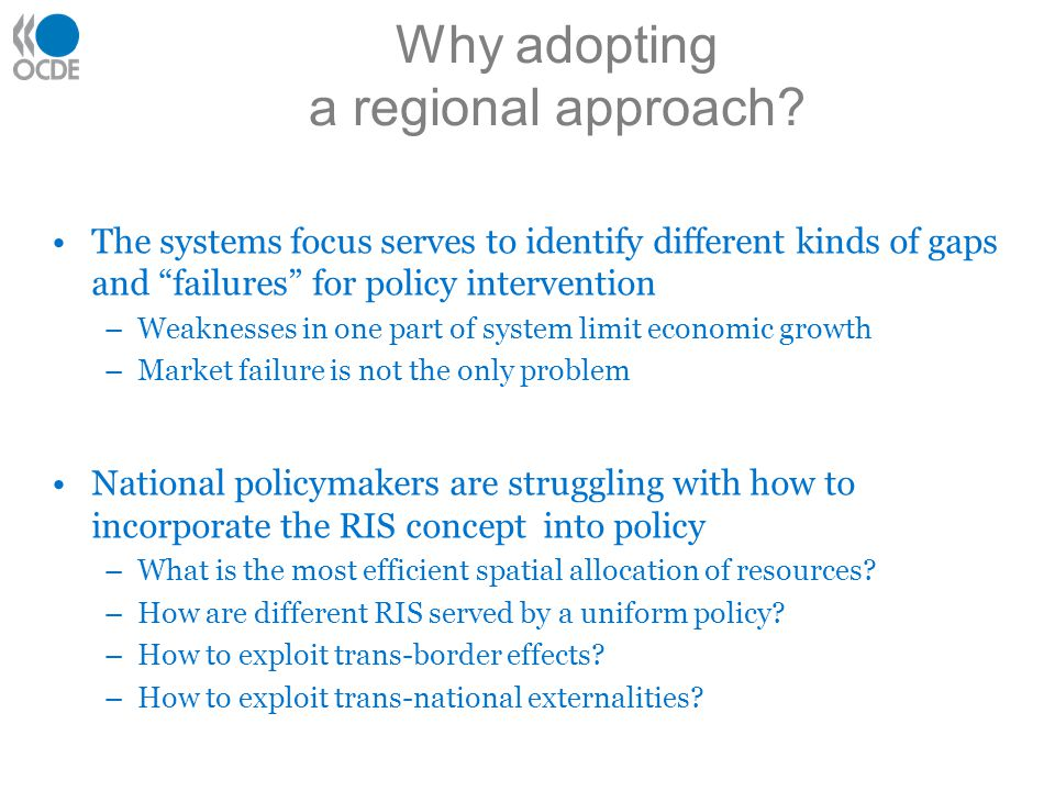 The systems focus serves to identify different kinds of gaps and failures for policy intervention –Weaknesses in one part of system limit economic growth –Market failure is not the only problem National policymakers are struggling with how to incorporate the RIS concept into policy –What is the most efficient spatial allocation of resources.