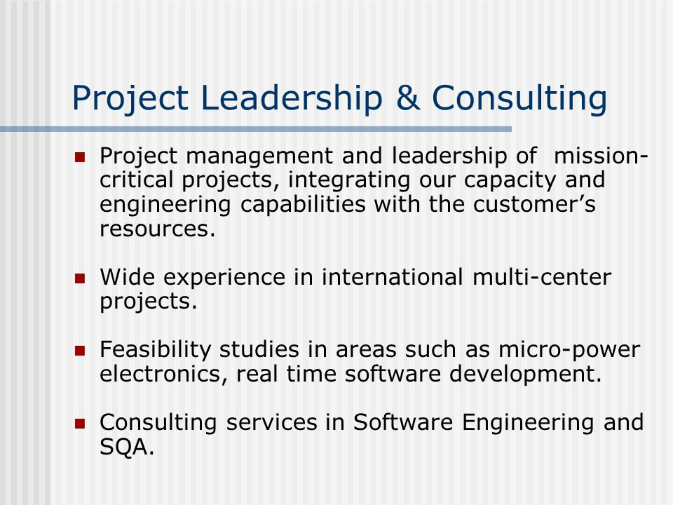 Project Leadership & Consulting Project management and leadership of mission- critical projects, integrating our capacity and engineering capabilities with the customer's resources.