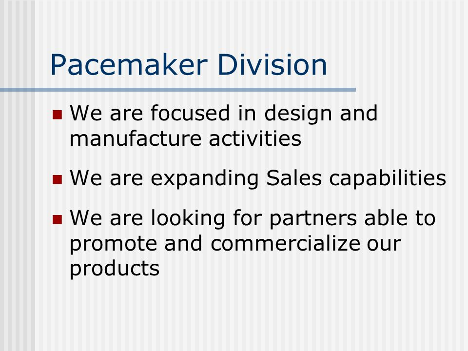 Pacemaker Division We are focused in design and manufacture activities We are expanding Sales capabilities We are looking for partners able to promote and commercialize our products