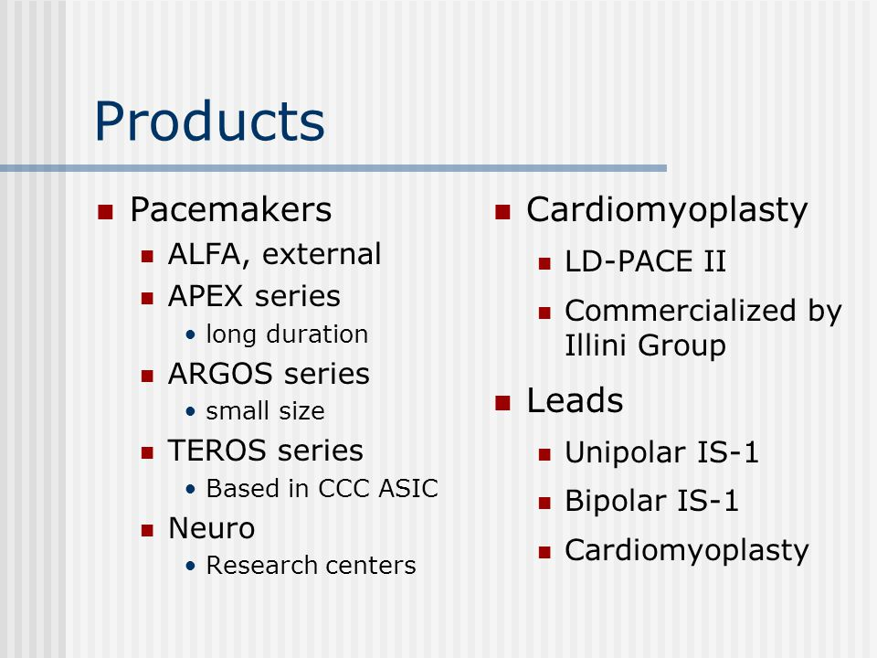 Products Pacemakers ALFA, external APEX series long duration ARGOS series small size TEROS series Based in CCC ASIC Neuro Research centers Cardiomyoplasty LD-PACE II Commercialized by Illini Group Leads Unipolar IS-1 Bipolar IS-1 Cardiomyoplasty