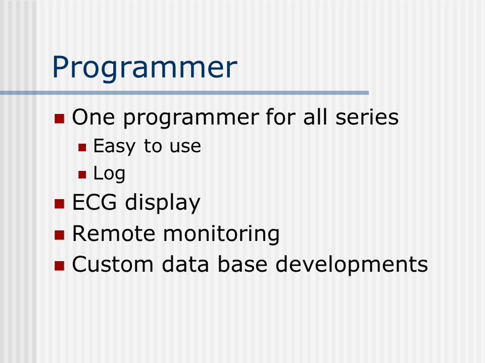 Programmer One programmer for all series Easy to use Log ECG display Remote monitoring Custom data base developments