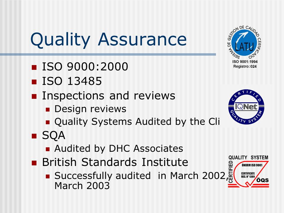 Quality Assurance ISO 9000:2000 ISO 13485 Inspections and reviews Design reviews Quality Systems Audited by the Client SQA Audited by DHC Associates British Standards Institute Successfully audited in March 2002, March 2003