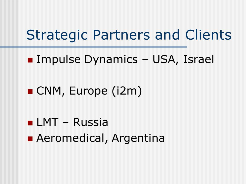 Strategic Partners and Clients Impulse Dynamics – USA, Israel CNM, Europe (i2m) LMT – Russia Aeromedical, Argentina