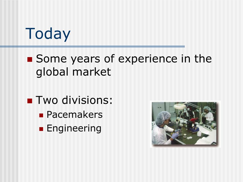 Today Some years of experience in the global market Two divisions: Pacemakers Engineering