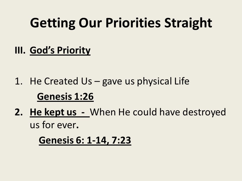 Getting Our Priorities Straight III.God's Priority 1.He Created Us – gave us physical Life Genesis 1:26 2.He kept us - When He could have destroyed us