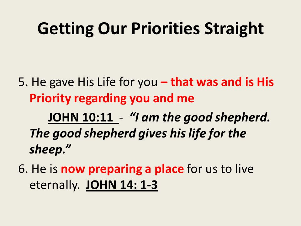 """Getting Our Priorities Straight 5. He gave His Life for you – that was and is His Priority regarding you and me JOHN 10:11 - """"I am the good shepherd."""