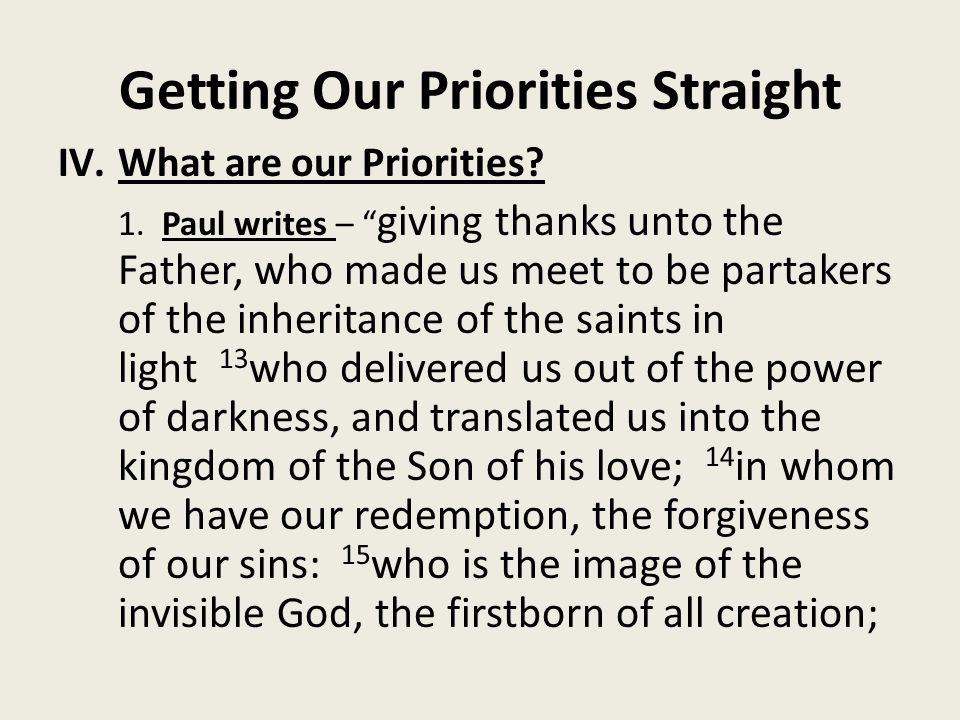 """Getting Our Priorities Straight IV.What are our Priorities? 1. Paul writes – """" giving thanks unto the Father, who made us meet to be partakers of the"""