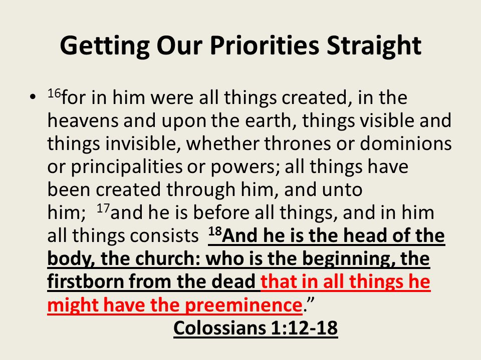 Getting Our Priorities Straight 16 for in him were all things created, in the heavens and upon the earth, things visible and things invisible, whether