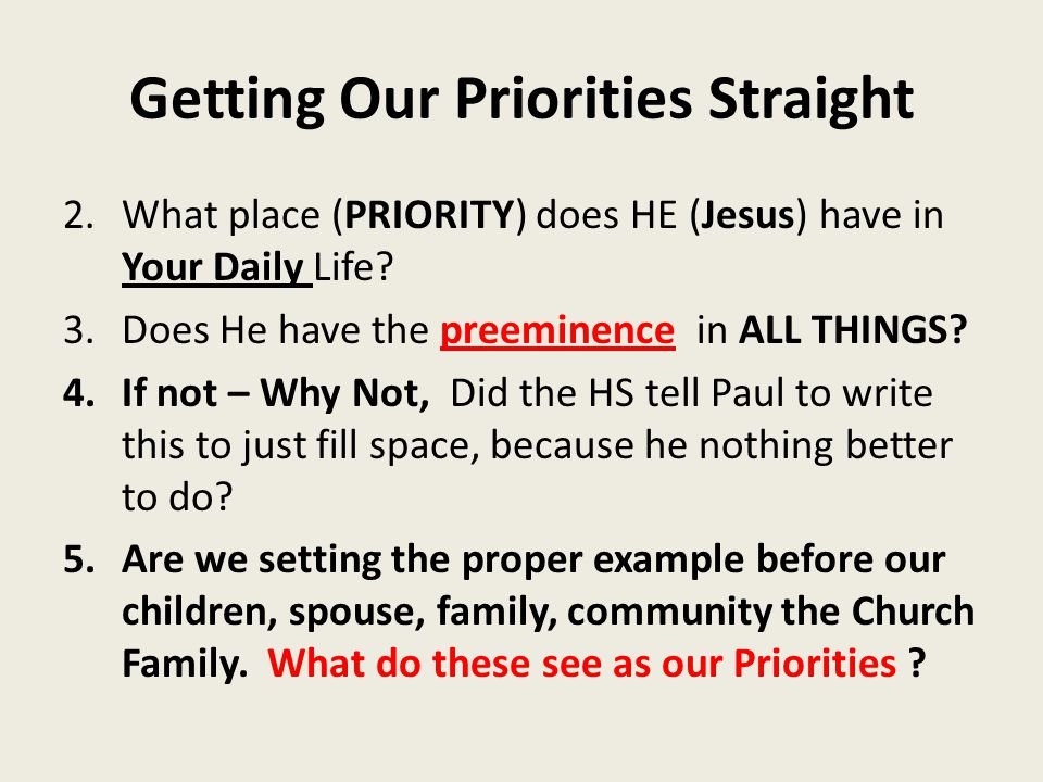 Getting Our Priorities Straight 2.What place (PRIORITY) does HE (Jesus) have in Your Daily Life? 3.Does He have the preeminence in ALL THINGS? 4.If no