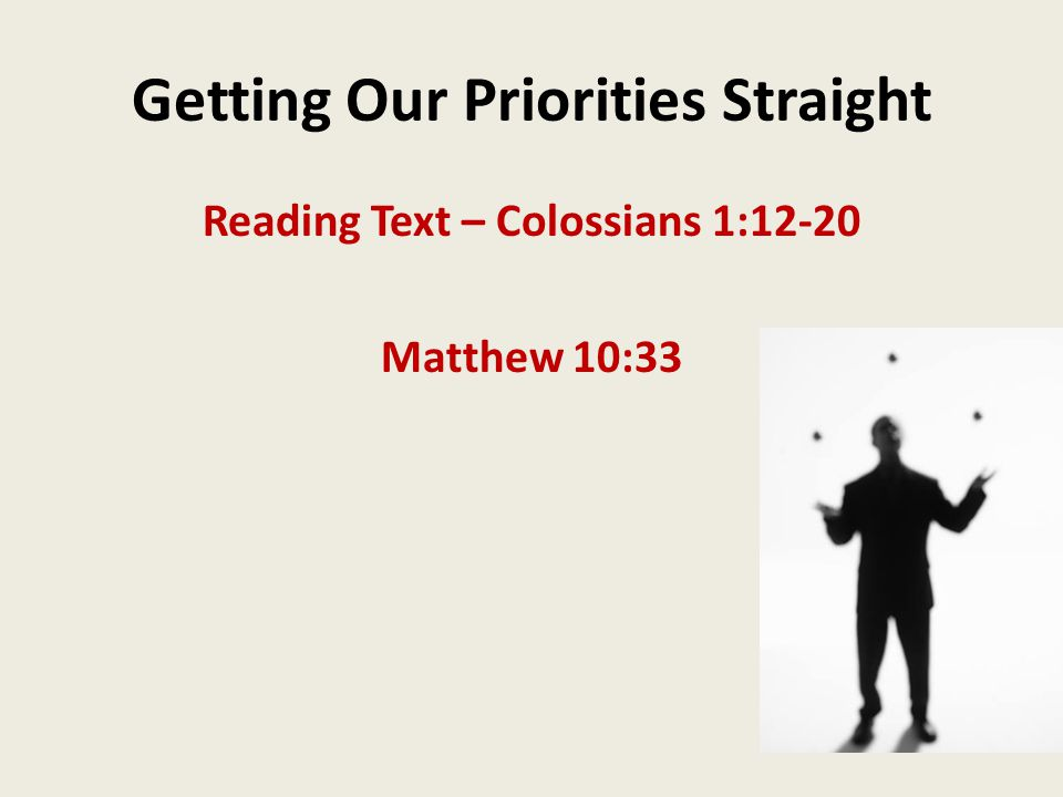 Getting Our Priorities Straight Reading Text – Colossians 1:12-20 Matthew 10:33