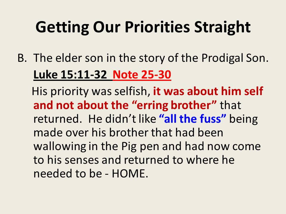 Getting Our Priorities Straight B.The elder son in the story of the Prodigal Son. Luke 15:11-32 Note 25-30 His priority was selfish, it was about him