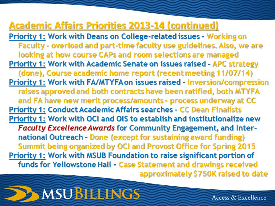 Academic Affairs Priorities 2014-15 Priority 1 – We have been asked to investigate having increased faculty participation and professional development in MSUB advising processes Priority 1 – Departments asked to review POS to determine if they are still the best track through programs and consistent with Degree Works Priority 1 – Enhance department chair and faculty participation in New Student Orientation and campus visits by students and parents Priority 1 – Work with Deans, IT staff, e-Learning Director, and e- Learning Fellows to enhance strategic online learning initiatives (Solicitation out this week) Priority 1 – Actively participate with Chancellor's Student Success Initiative, Re-invigorate Futureu process, Charge UBC and EBC Priority 1– Additional Budget reductions need to be considered to compensate for additional Fall 2014 enrollment decrease -$900K proposed, of this $91K is from AA,, and approximately $590K is from Enrollment Reserve (see upcoming slide) Priority 1 – Additional Budget reductions need to be considered to compensate for additional Fall 2014 enrollment decrease - $900K proposed, of this $91K is from AA,, and approximately $590K is from Enrollment Reserve (see upcoming slide)