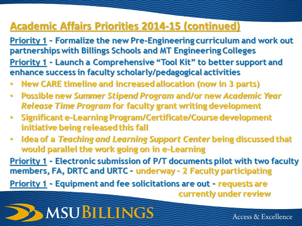 Academic Affairs Priorities 2013-14 (continued) Priority 1 - Plan, organize and host 2nd Annual OneMSU Symposium – OneMSU delayed until Spring 2015, Symposium Topic: Transfer/PLA/ Competency-based Learning, Date: March 25-26, 2014 (Ted Talk) Priority 1 – Implement PLA pilot with OCHE and CAEL – MOU developed, Portfolio course established, project being vetted across campus and in larger setting across MUS (EDU 294 WK:CAEL- Experiential Learning) Priority 2 - Work collaboratively with University Relations to formulate and launch marketing strategies for Extended Campus and e-Learning - Preliminary discussions underway, update later this fall Priority 2 - Begin acquisition and implementation of a University Calendar Tool – Project nearing completion, stewards assigned and trained, campus roll out this fall Priority 2 - Look at possible implementation of e-Learning Proctoring Center and new TEAL Classroom – Teal classroom complete and open house has been conducted.