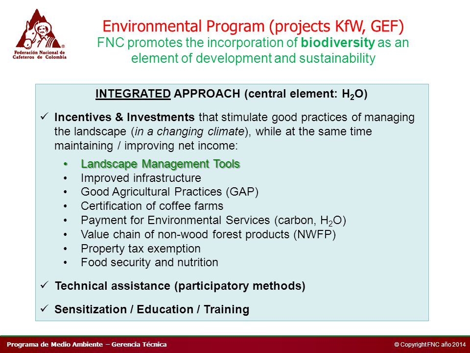 Programa de Medio Ambiente – Gerencia Técnica © Copyright FNC año 2014 Environmental Program (projects KfW, GEF) FNC promotes the incorporation of biodiversity as an element of development and sustainability INTEGRATED APPROACH (central element: H 2 O) Incentives & Investments that stimulate good practices of managing the landscape (in a changing climate), while at the same time maintaining / improving net income: Landscape Management ToolsLandscape Management Tools Improved infrastructure Good Agricultural Practices (GAP) Certification of coffee farms Payment for Environmental Services (carbon, H 2 O) Value chain of non-wood forest products (NWFP) Property tax exemption Food security and nutrition Technical assistance (participatory methods) Sensitization / Education / Training