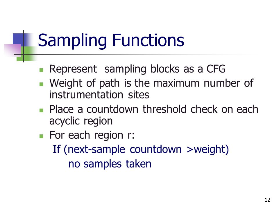 12 Sampling Functions Represent sampling blocks as a CFG Weight of path is the maximum number of instrumentation sites Place a countdown threshold check on each acyclic region For each region r: If (next-sample countdown >weight) no samples taken