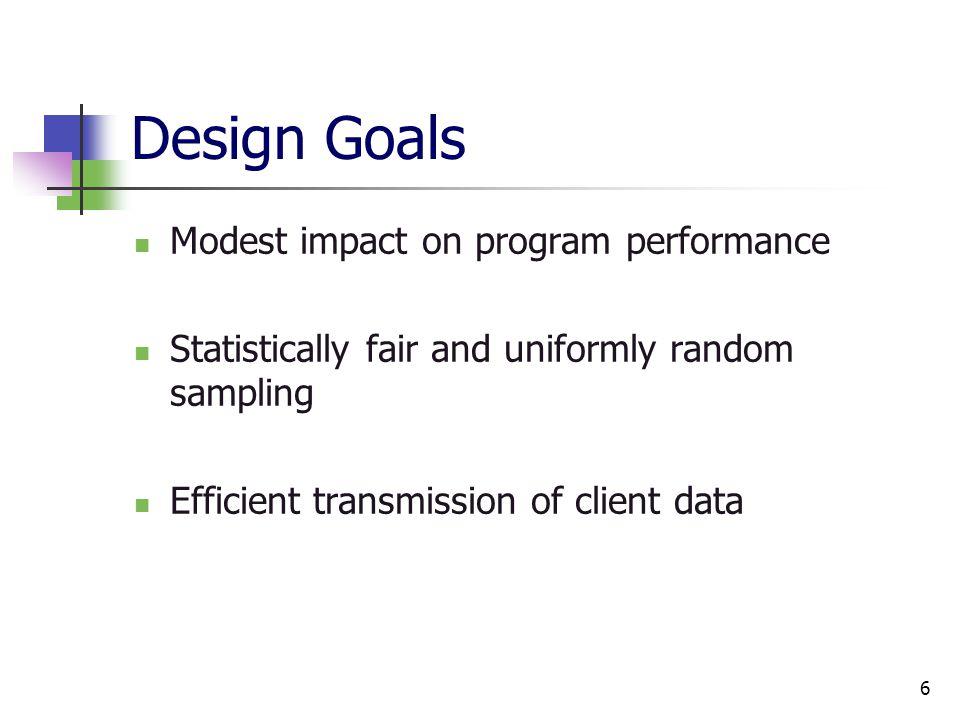 6 Design Goals Modest impact on program performance Statistically fair and uniformly random sampling Efficient transmission of client data
