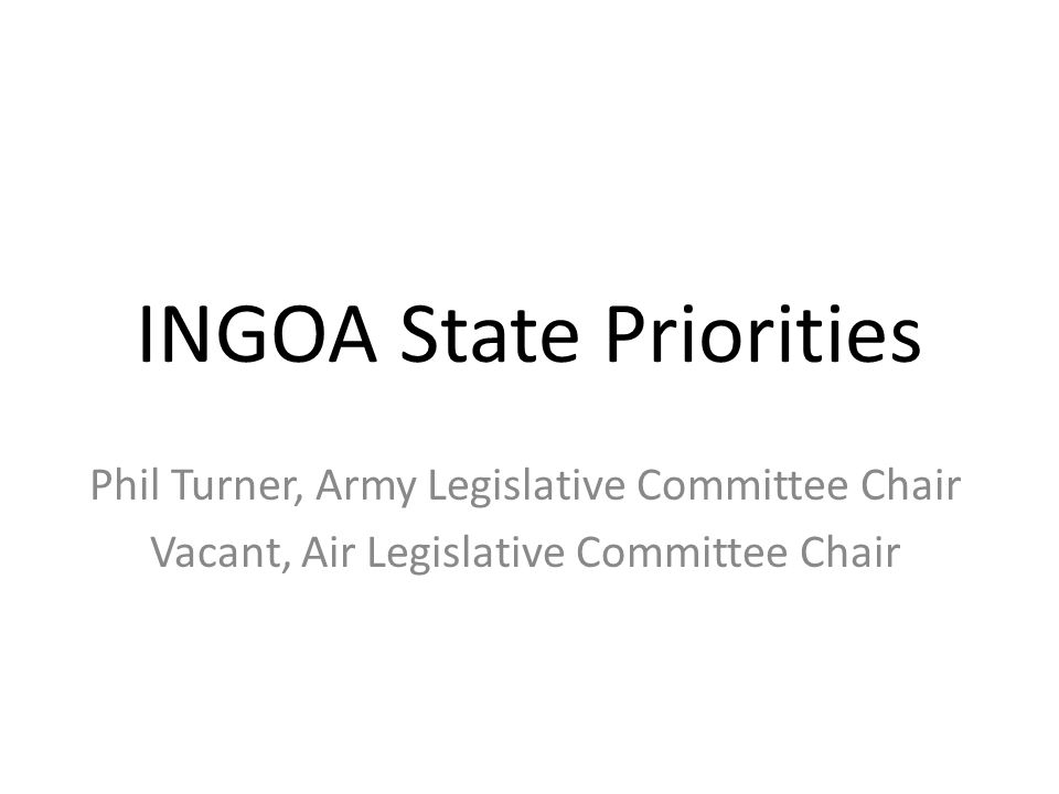 INGOA State Priorities Phil Turner, Army Legislative Committee Chair Vacant, Air Legislative Committee Chair