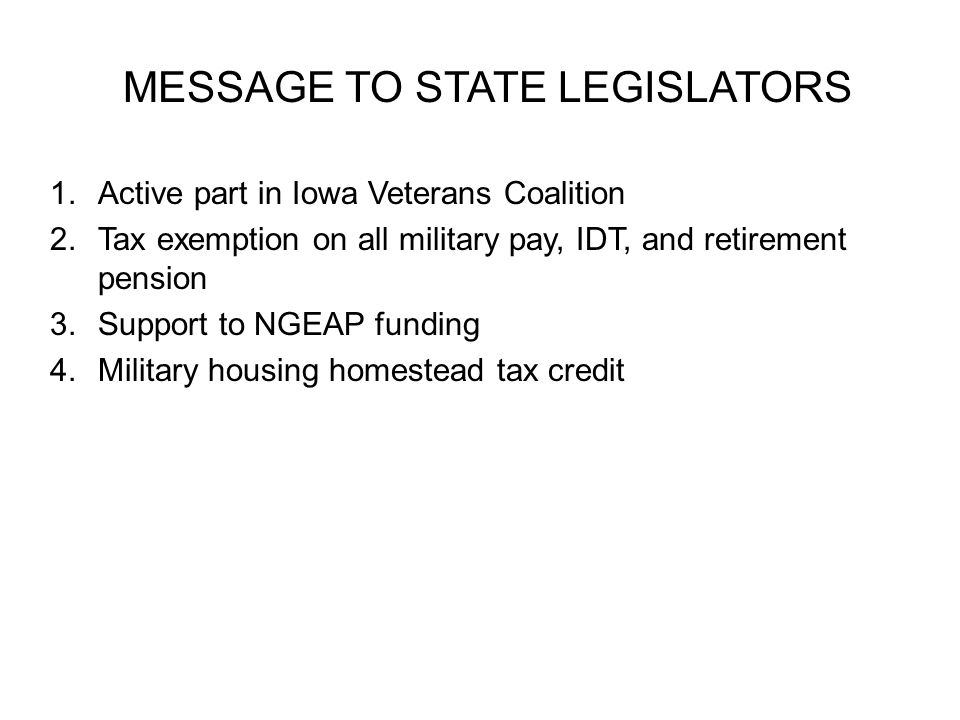 MESSAGE TO STATE LEGISLATORS 1.Active part in Iowa Veterans Coalition 2.Tax exemption on all military pay, IDT, and retirement pension 3.Support to NG