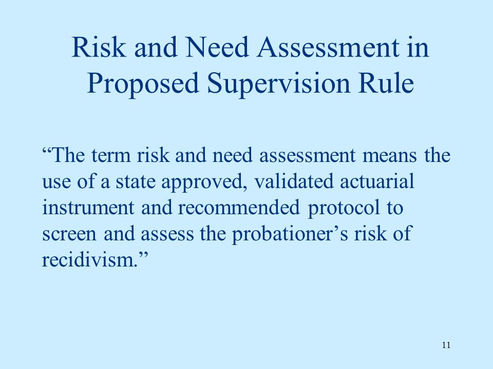 Risk and Need Assessment in Proposed Supervision Rule The term risk and need assessment means the use of a state approved, validated actuarial instrument and recommended protocol to screen and assess the probationer's risk of recidivism. 11