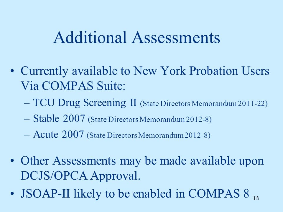 Additional Assessments Currently available to New York Probation Users Via COMPAS Suite: –TCU Drug Screening II (State Directors Memorandum 2011-22) –Stable 2007 (State Directors Memorandum 2012-8) –Acute 2007 (State Directors Memorandum 2012-8) Other Assessments may be made available upon DCJS/OPCA Approval.