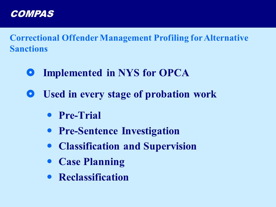 COMPAS  Implemented in NYS for OPCA  Used in every stage of probation work Pre-Trial Pre-Sentence Investigation Classification and Supervision Case Planning Reclassification Correctional Offender Management Profiling for Alternative Sanctions