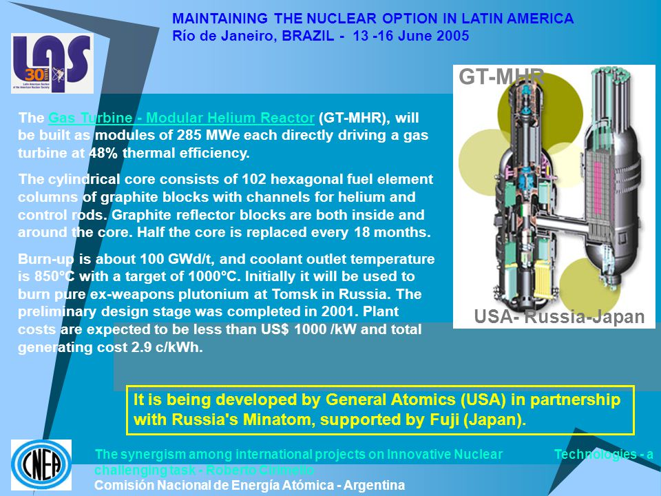 MAINTAINING THE NUCLEAR OPTION IN LATIN AMERICA Río de Janeiro, BRAZIL - 13 -16 June 2005 GT-MHR USA- Russia-Japan The synergism among international projects on Innovative Nuclear Technologies - a challenging task - Roberto Cirimello Comisión Nacional de Energía Atómica - Argentina The Gas Turbine - Modular Helium Reactor (GT-MHR), will be built as modules of 285 MWe each directly driving a gas turbine at 48% thermal efficiency.Gas Turbine - Modular Helium Reactor The cylindrical core consists of 102 hexagonal fuel element columns of graphite blocks with channels for helium and control rods.