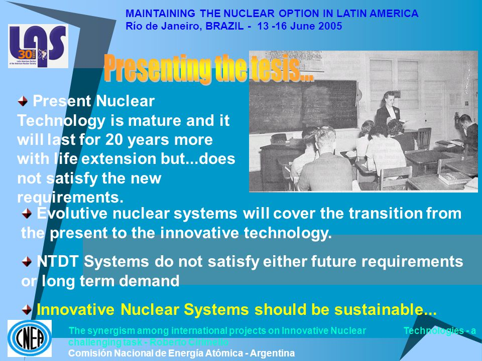 MAINTAINING THE NUCLEAR OPTION IN LATIN AMERICA Río de Janeiro, BRAZIL - 13 -16 June 2005 The synergism among international projects on Innovative Nuclear Technologies - a challenging task - Roberto Cirimello Comisión Nacional de Energía Atómica - Argentina Present Nuclear Technology is mature and it will last for 20 years more with life extension but...does not satisfy the new requirements.