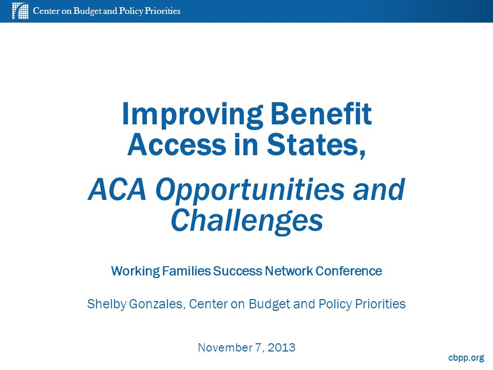 Center on Budget and Policy Priorities cbpp.org Improving Benefit Access in States, ACA Opportunities and Challenges Working Families Success Network Conference Shelby Gonzales, Center on Budget and Policy Priorities November 7, 2013 0