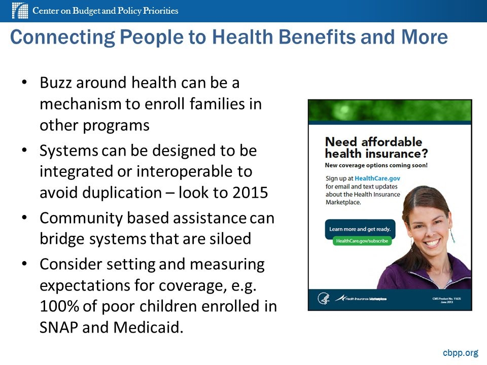 Center on Budget and Policy Priorities cbpp.org CMS Guidance on Administrative Enrollment: CMS State Health Official Letter Facilitating Medicaid and CHIP Enrollment and Renewal in 2014 http://www.medicaid.gov/Federal-Policy-Guidance/Downloads/SHO-13-003.pdf http://www.medicaid.gov/Federal-Policy-Guidance/Downloads/SHO-13-003.pdf CBPP Paper on SNAP Administrative Enrollment: State Medicaid Agencies Can Now Easily and Efficiently Enroll Several Million SNAP Participants Who Are Eligible for Medicaid http://www.cbpp.org/files/SNAPMedicaidStreamline.pdfhttp://www.cbpp.org/files/SNAPMedicaidStreamline.pdf CBPP ACA Toolkit: Coordinating Human Services Programs with Health Reform Implementation: A Toolkit for State Agencies http://www.cbpp.org/files/6-6- 12health.pdfhttp://www.cbpp.org/files/6-6- 12health.pdf CBPP Website on ACA Policies: Beyond the Basics http://www.healthreformbeyondthebasics.org/ http://www.healthreformbeyondthebasics.org/ Resources