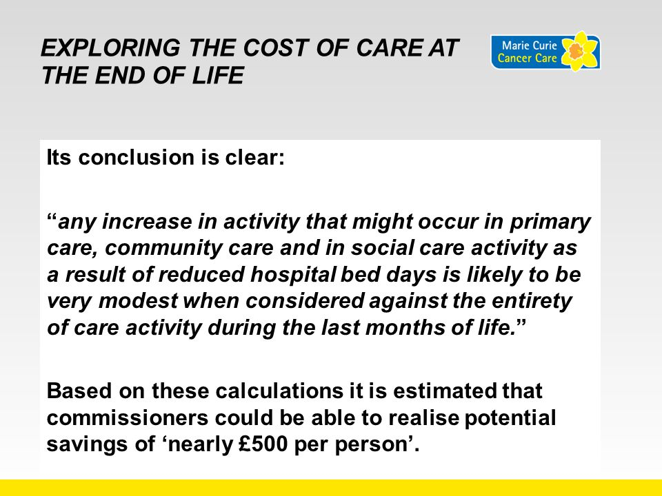 """EXPLORING THE COST OF CARE AT THE END OF LIFE Its conclusion is clear: """"any increase in activity that might occur in primary care, community care and"""