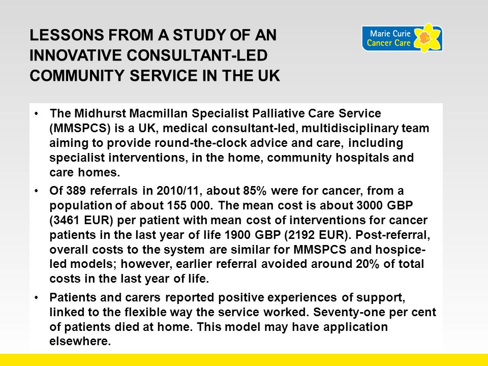 LESSONS FROM A STUDY OF AN INNOVATIVE CONSULTANT-LED COMMUNITY SERVICE IN THE UK The Midhurst Macmillan Specialist Palliative Care Service (MMSPCS) is