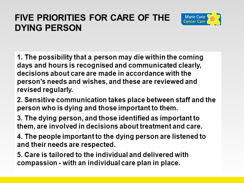 FIVE PRIORITIES FOR CARE OF THE DYING PERSON 1. The possibility that a person may die within the coming days and hours is recognised and communicated