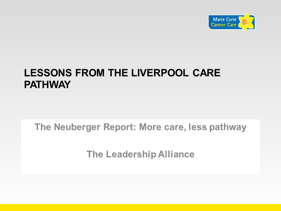 LESSONS FROM THE LIVERPOOL CARE PATHWAY No dissemination without evaluation Industrialisation of palliative care does not work Documents do not an innovation make Doctors and nurses need family management skills