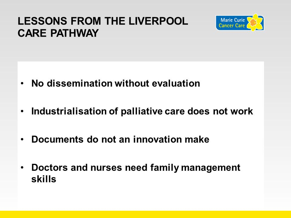 LESSONS FROM THE LIVERPOOL CARE PATHWAY No dissemination without evaluation Industrialisation of palliative care does not work Documents do not an inn