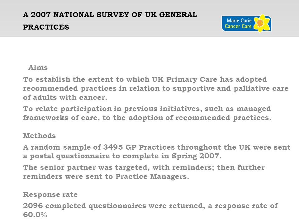 IMPROVING SUPPORTIVE AND PALLIATIVE CARE FOR ADULTS WITH CANCER IN PRIMARY CARE: A NATIONAL SURVEY OF UK GENERAL PRACTICES GSFLCPACPPPCGP-EoLC-I England62.4%27.9%9.6%14.4%30.95 Scotland80.9%11.9%2.1%4.3%32.1 Northern Ireland27.5%8.2%1.4%1.4%29.71 Wales16%9.6%8.5%3.2% 28.54 UK mean 61.1%24.6%8.4%12.3%30.95 Comparison of the Four Nations