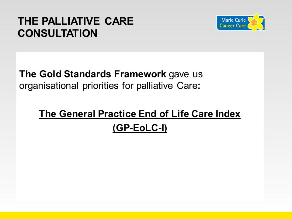 THE PALLIATIVE CARE CONSULTATION The Gold Standards Framework gave us organisational priorities for palliative Care: The General Practice End of Life