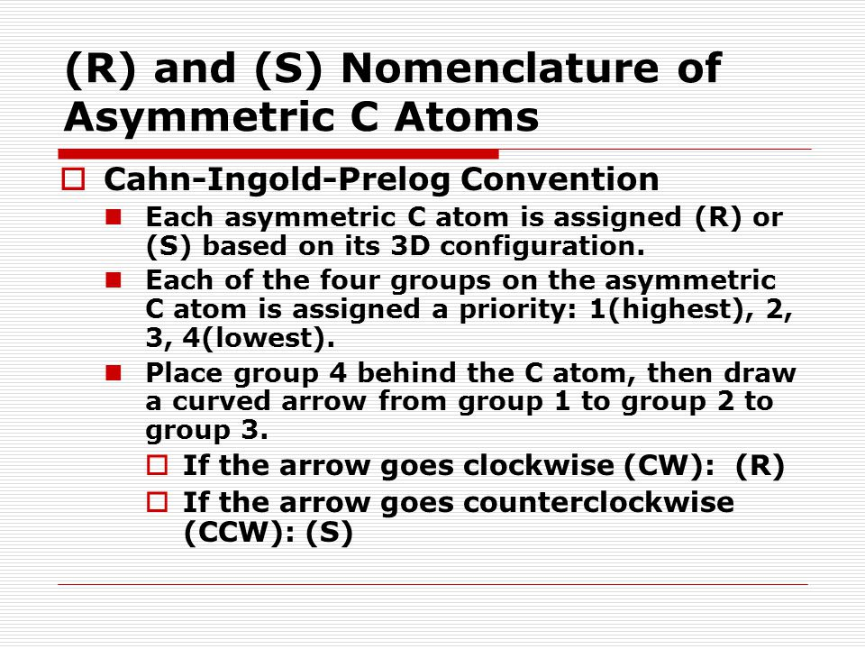 (R) and (S) Nomenclature of Asymmetric C Atoms  Cahn-Ingold-Prelog Convention Each asymmetric C atom is assigned (R) or (S) based on its 3D configura