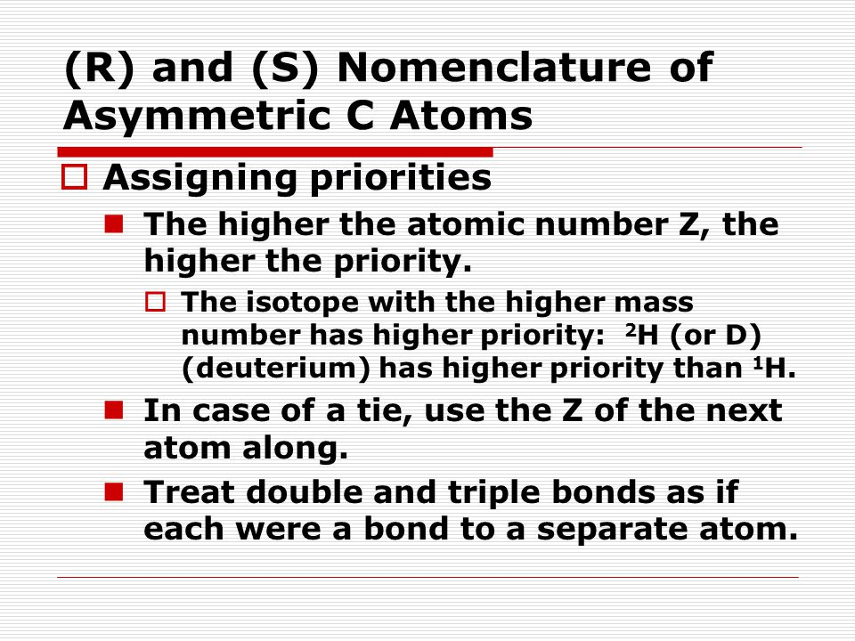 (R) and (S) Nomenclature of Asymmetric C Atoms  Assigning priorities The higher the atomic number Z, the higher the priority.  The isotope with the