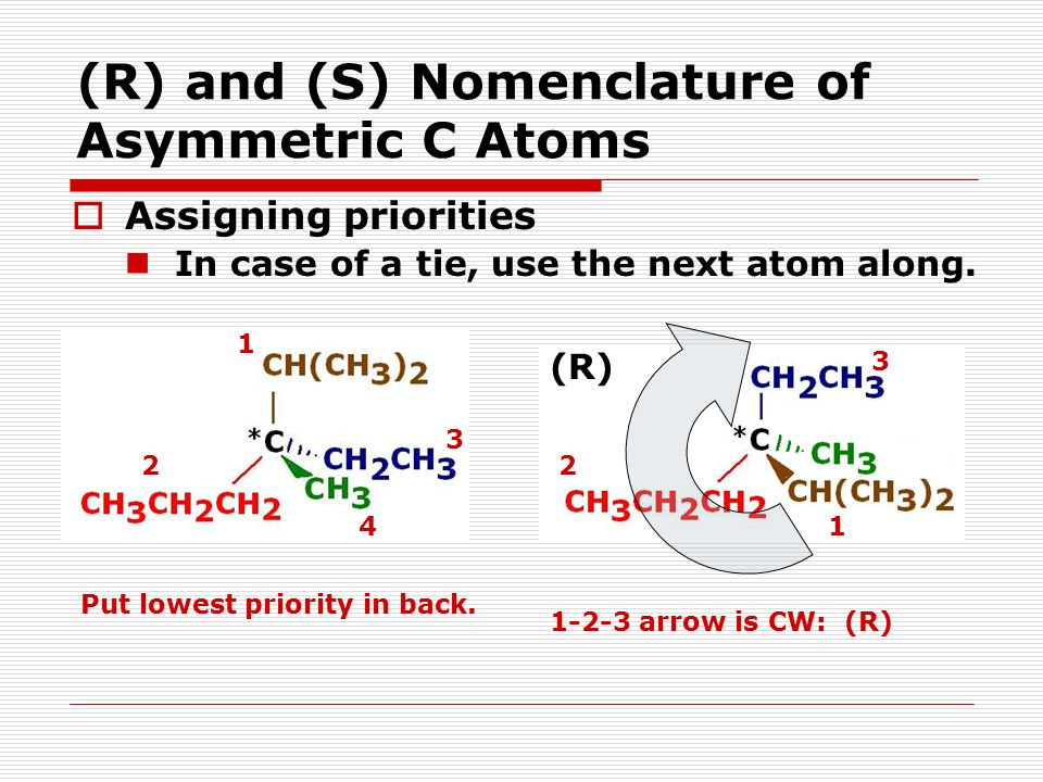 (R) and (S) Nomenclature of Asymmetric C Atoms  Assigning priorities In case of a tie, use the next atom along. Put lowest priority in back. 4 3 2 1