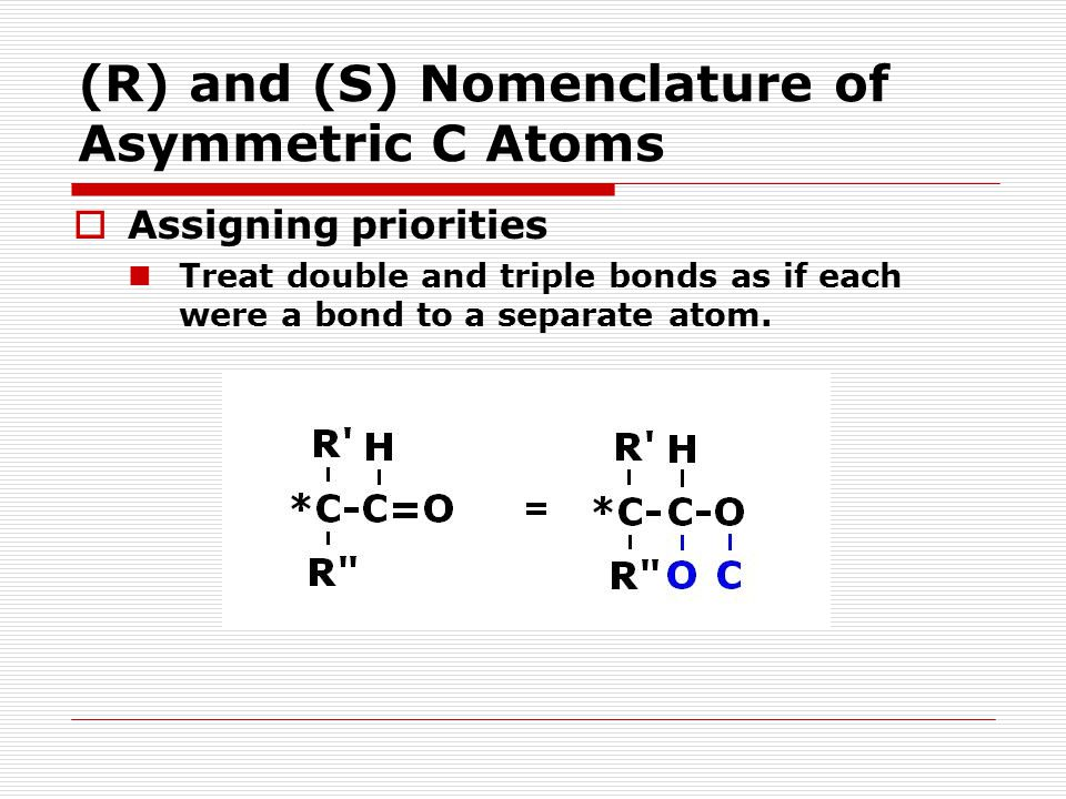 (R) and (S) Nomenclature of Asymmetric C Atoms  Assigning priorities Treat double and triple bonds as if each were a bond to a separate atom.