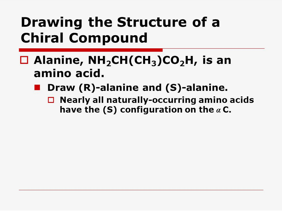 Drawing the Structure of a Chiral Compound  Alanine, NH 2 CH(CH 3 )CO 2 H, is an amino acid.
