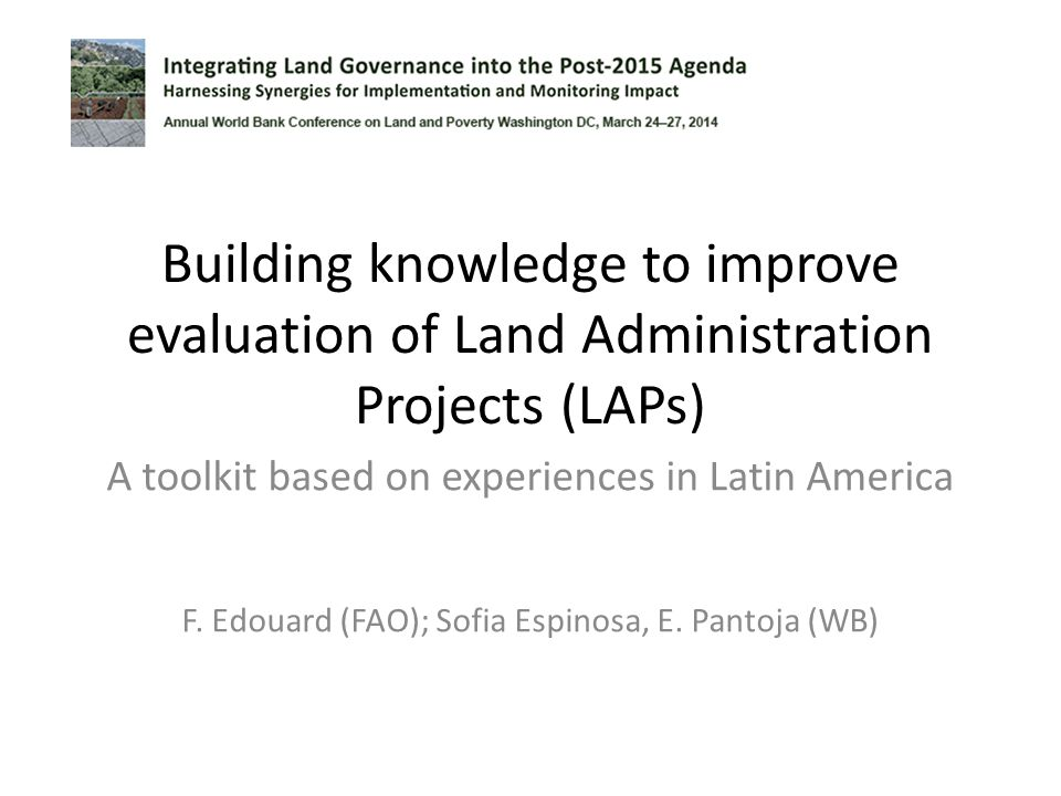 Building knowledge to improve evaluation of Land Administration Projects (LAPs) A toolkit based on experiences in Latin America F. Edouard (FAO); Sofi